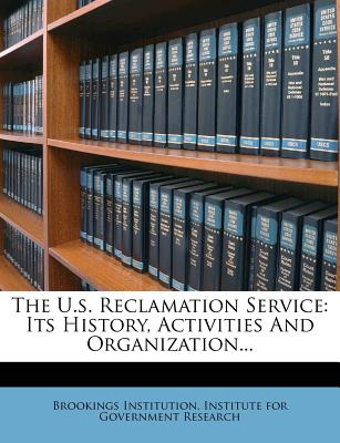 The U.S. Reclamation Service: Its History, Activities and Organization... - Brookings Institution Institute for Gov (Creator)