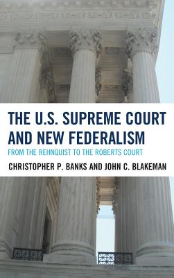 The U.S. Supreme Court and New Federalism: From the Rehnquist to the Roberts Court - Banks, Christopher P, Professor, and Blakeman, John C