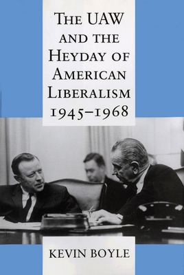 The UAW and the Heyday of American Liberalism, 1945 1968 - Boyle, Kevin