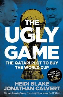 The Ugly Game: The Qatari Plot to Buy the World Cup - Blake, Heidi, and Calvert, Jonathan