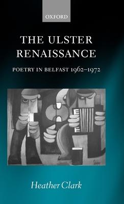 The Ulster Renaissance: Poetry in Belfast 1962-1972 - Clark, Heather