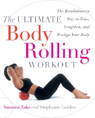 The Ultimate Body Rolling Workout: The Revolutionary Way to Tone, Lengthen, and Realign Your Body - Zake, Yamuna