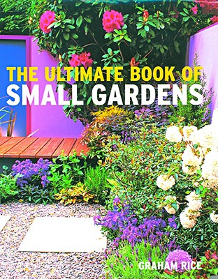 The Ultimate Book of Small Gardens - Rice, Graham