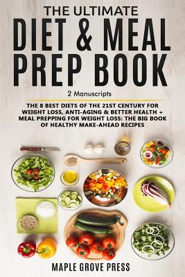 The Ultimate Diet & Meal Prep Book (2 Manuscripts): The 8 Best Diets of the 21st Century: For Weight Loss, Anti-Aging & Better Health + Meal Prepping for Weight Loss the Big Book of Healthy Recipes - Press, Maple Grove