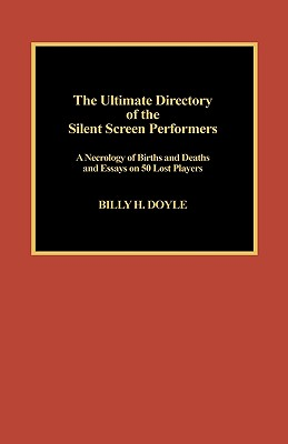 The Ultimate Directory of Silent Screen Performers: A Necrology of Births and Deaths and Essays on 50 Lost Players - Doyle, Billy H