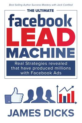 The Ultimate Facebook Lead Machine: How to Get More Customers and Lower Your Marketing Cost - Dicks Jr, Mr James E
