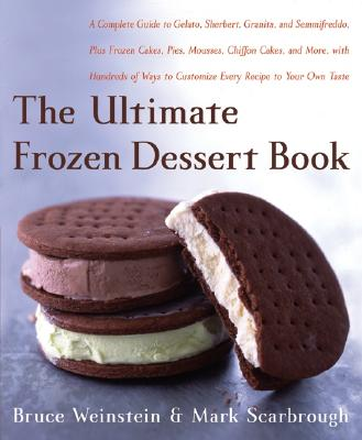 The Ultimate Frozen Dessert Book: A Complete Guide to Gelato, Sherbert, Granita, and Semmifreddo, Plus Frozen Cakes, Pies, Mousses, Chiffon Cakes, and More, with Hundreds of Ways to Customize Every Recipe to Your - Weinstein, Bruce, and Scarbrough, Mark