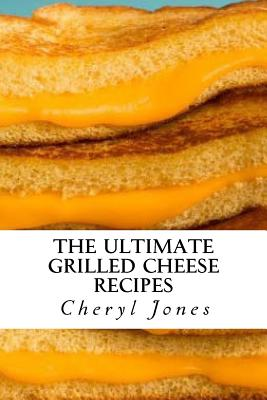 The Ultimate Grilled Cheese Recipes - Jones, Cheryl, RN, PhD