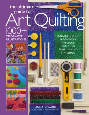 The Ultimate Guide to Art Quilting: Surface Design * Patchwork* Appliqué * Quilting * Embellishing * Finishing - Seward, Linda