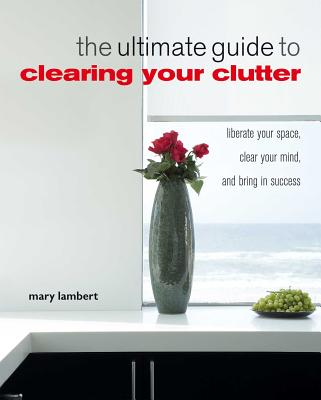 The Ultimate Guide to Clearing Your Clutter: Liberate Your Space, Clear Your Mind, and Bring in Success - Lambert, Mary