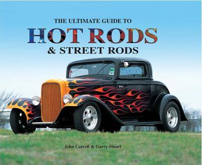The Ultimate Guide to Hot Rods and Street Rods - Carroll, John