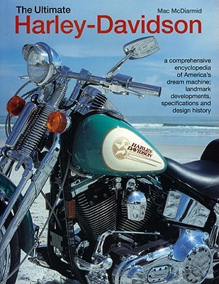 The Ultimate Harley-Davidson: A Comprehensive Encyclopedia of America's Dream Machine: Landmark Developments, Specifications and Design History - McDiarmid, Mac
