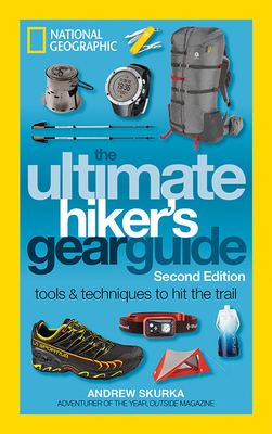 The Ultimate Hiker's Gear Guide, Second Edition: Tools and Techniques to Hit the Trail - Skurka, Andrew