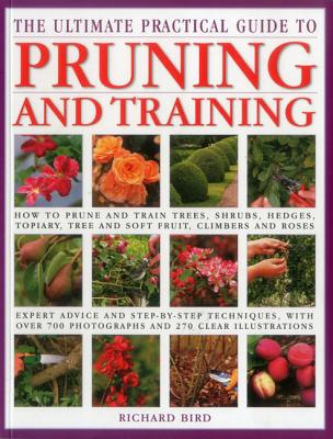 The Ultimate Practical Guide to Pruning and Training - Bird, Richard