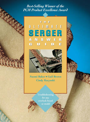 The Ultimate Serger Answer Guide: Troubleshooting for Any Overlock Brand or Model - Baker, Naomi, and Kacynski, Cindy, and Brown, Gail