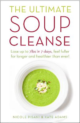 The Ultimate Soup Cleanse: The delicious and filling detox cleanse from the authors of MAGIC SOUP - Pisani, Nicole, and Adams, Kate