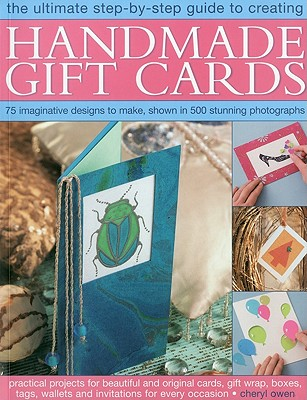 The Ultimate Step-By-Step Guide to Creating Handmade Gift Cards: Practical Projects for Beautiful and Original Cards, Gift Wrap, Boxes, Tags, Wallets and Invitations for Every Occasion - Owen, Cheryl