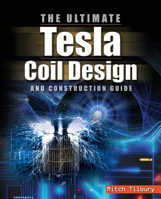 The Ultimate Tesla Coil Design and Construction Guide - Tilbury, Mitch