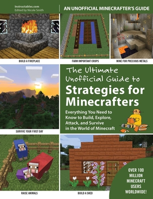 The Ultimate Unofficial Guide to Strategies for Minecrafters: Everything You Need to Know to Build, Explore, Attack, and Survive in the World of Minecraft - Instructables.com, and Smith, Nicole (Editor)