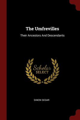 The Umfrevilles: Their Ancestors and Descendants - Segar, Simon