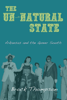 The Un-Natural State: Arkansas and the Queer South - Thompson, Brock