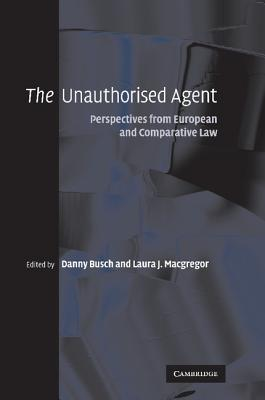The Unauthorised Agent: Perspectives from European and Comparative Law - Busch, Danny (Editor), and Macgregor, Laura J. (Editor)