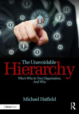The Unavoidable Hierarchy: Who's who in your organization and why - Hatfield, Michael