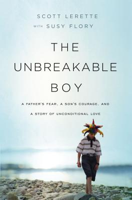 The Unbreakable Boy: A Father's Fear, a Son's Courage, and a Story of Unconditional Love - Lerette, Scott Michael, and Flory, Susy