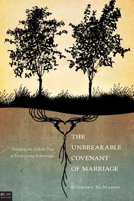 The Unbreakable Covenant of Marriage: Escaping the Unholy Trap of Divorce and Remarriage - McMahon, Raymond