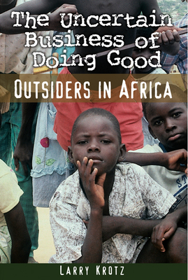 The Uncertain Business of Doing Good: Outsiders in Africa - Krotz, Larry