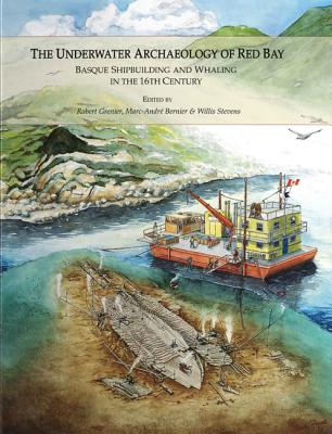 The Underwater Archaeology of Red Bay: Basque Shipbuilding and Whaling in the 16th Century - Grenier, Robert (Editor), and Bernier, Marc-Andre (Editor), and Stevens, Willis (Editor)