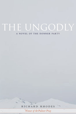 The Ungodly: A Novel of the Donner Party - Rhodes, Richard, Professor