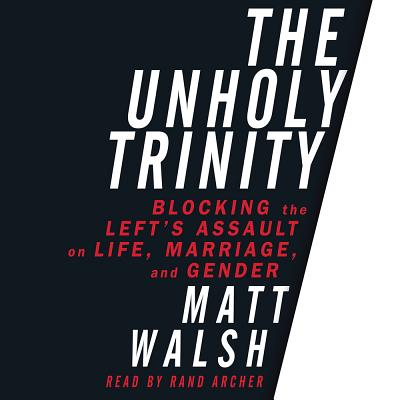 The Unholy Trinity: Blocking the Left's Assault on Life, Marriage, and Gender - Walsh, Matt