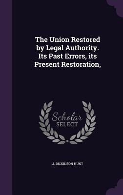 The Union Restored by Legal Authority. Its Past Errors, Its Present Restoration, - Hunt, J Dickinson