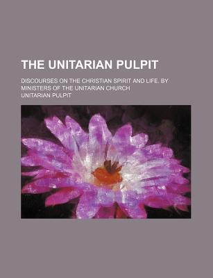 The Unitarian Pulpit; Discourses on the Christian Spirit and Life. by Ministers of the Unitarian Church - Pulpit, Unitarian