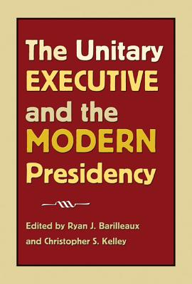The Unitary Executive and the Modern Presidency - Barilleaux, Ryan J (Editor), and Kelley, Christopher S (Editor), and Rozell, Mark J, PhD (Contributions by)