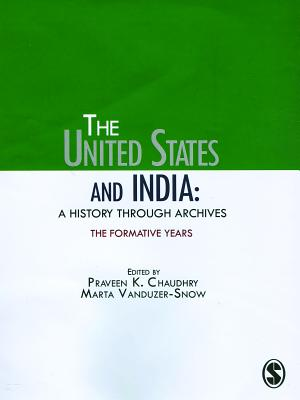The United States and India: A History Through Archives: The Formative Years - Chaudhry, Praveen K, and Vanduzer-Snow, Marta