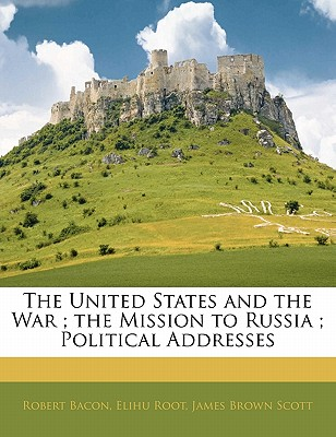 The United States and the War; The Mission to Russia; Political Addresses - Bacon, Robert, and Root, Elihu, and Scott, James Brown