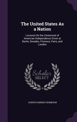 The United States as a Nation: Lectures on the Centennial of American Independence Given at Berlin, Dresden, Florence, Paris, and London - Thompson, Joseph Parrish