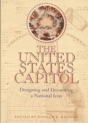 The United States Capitol: Designing and Decorating a National Icon - Kennon, Donald R., and United States Capitol Historical Society