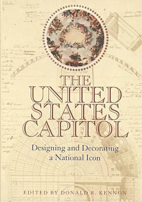 The United States Capitol: Designing & Decorating a National Icon - Kennon, Donald R