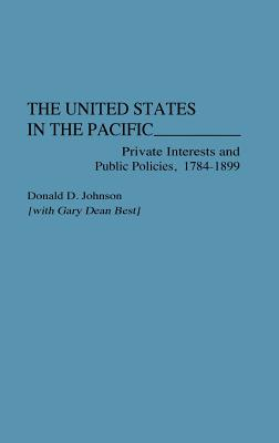 The United States in the Pacific: Private Interests and Public Policies, 1784-1899 - Johnson, Donald D, and Johnson, Lenore S