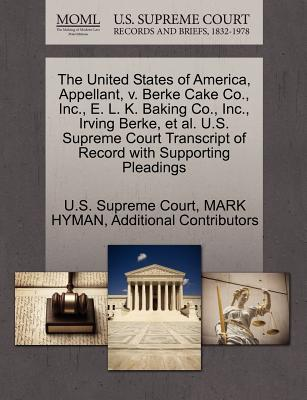 The United States of America, Appellant, V. Berke Cake Co., Inc., E. L. K. Baking Co., Inc., Irving Berke, et al. U.S. Supreme Court Transcript of Record with Supporting Pleadings - Hyman, Mark, and Additional Contributors, and U S Supreme Court (Creator)