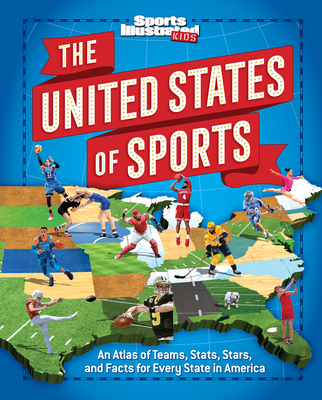 The United States of Sports: An Atlas of Teams, Stats, Stars, and Facts for Every State in America - The Editors of Sports Illustrated Kids, and Syken, Bill