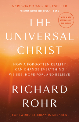 The Universal Christ: How a Forgotten Reality Can Change Everything We See, Hope For, and Believe - Rohr, Richard, and McLaren, Brian D (Foreword by)