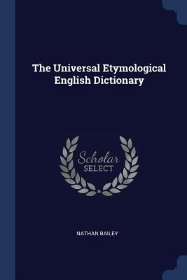 The Universal Etymological English Dictionary - Bailey, Nathan