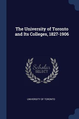 The University of Toronto and Its Colleges, 1827-1906 - University of Toronto (Creator)