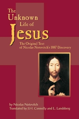 The Unknown Life of Jesus: The Original Text of Nicolas Notovich's 1887 Discovery - Notovitch, Nicolas, and Connelly, J H (Translated by), and Landsberg, L (Translated by)