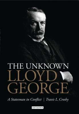 The Unknown Lloyd George: A Statesman in Conflict - Crosby, Travis L.