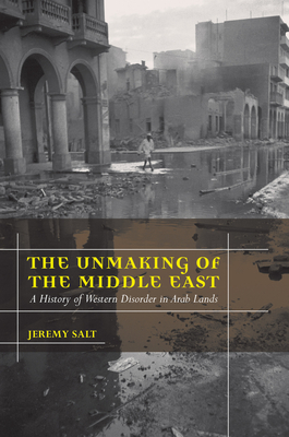The Unmaking of the Middle East: A History of Western Disorder in Arab Lands - Salt, Jeremy